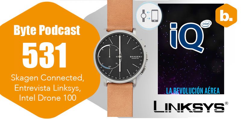 Byte Podcast 531 – Skagen Connected, Entrevista Linksys, Intel Drone 100