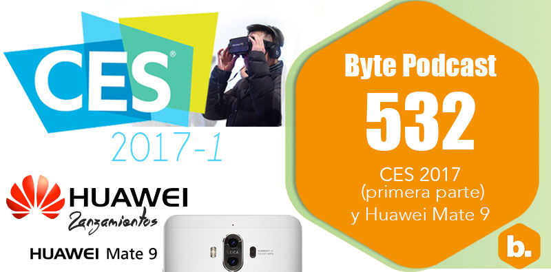 Byte Podcast 532 – CES 2017 primera parte y Huawei Mate 9