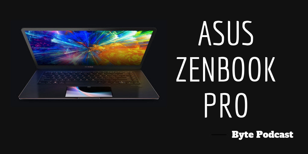 Byte Podcast – Asus ZenBook Pro