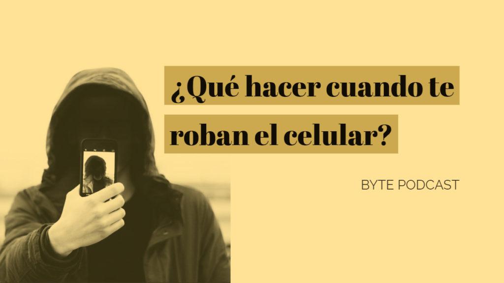 Byte Podcast – ¿Qué hacer cuando te roban el celular?