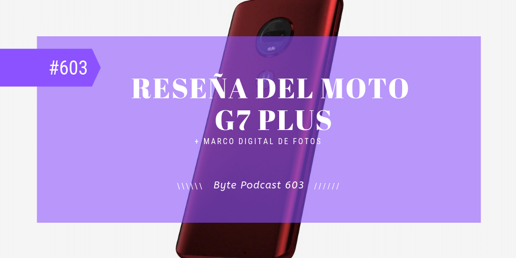 Byte Podcast 603 – Reseña del Moto G7 Plus y marco digital de fotos