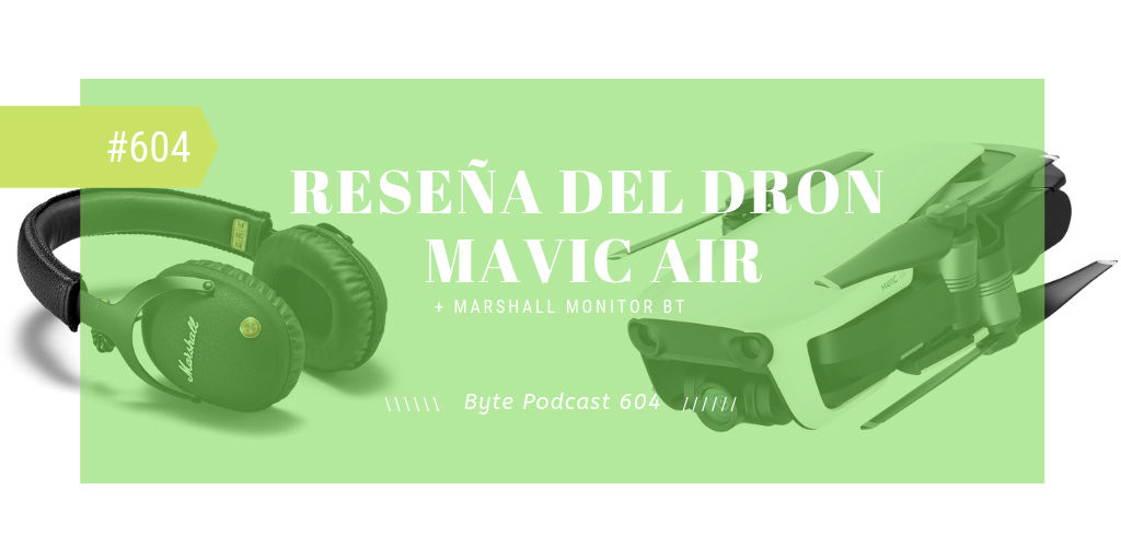 Byte Podcast 604 – Reseñas del dron Mavic Air y audífonos Marshall Monitor