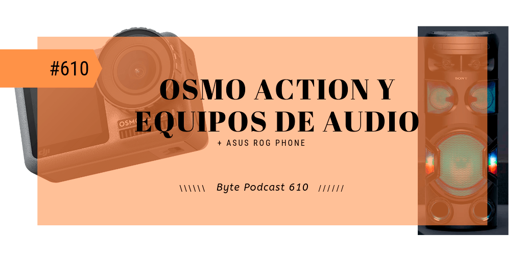 Byte Podcast 610 – Osmo Action y reseña equipos de audio Sony