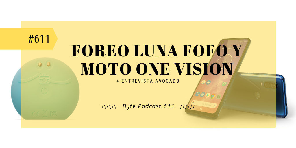 Byte Podcast 611 – Reseñas de Foreo Luna Fofo y Motorola One Vision
