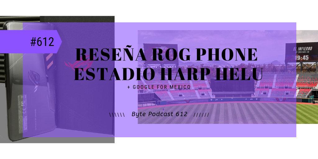 Byte Podcast 612 – Reseña del ROG Phone y tecnología en el estadio Harp Helú