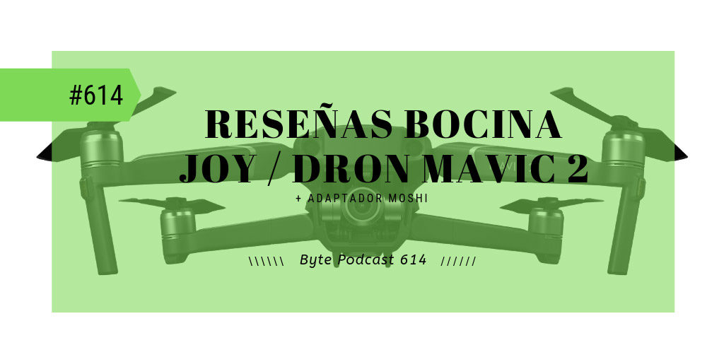 Byte Podcast 614 – Reseñas del dron Mavic 2 Zoom y bocina Bluetooth Joy